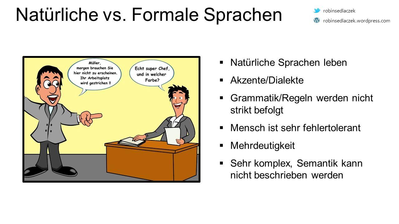 Natürliche vs. Formale Sprachen  Natürliche Sprachen leben  Akzente/Dialekte  Grammatik/Regeln werden nicht strikt befolgt  Mensch ist sehr fehler