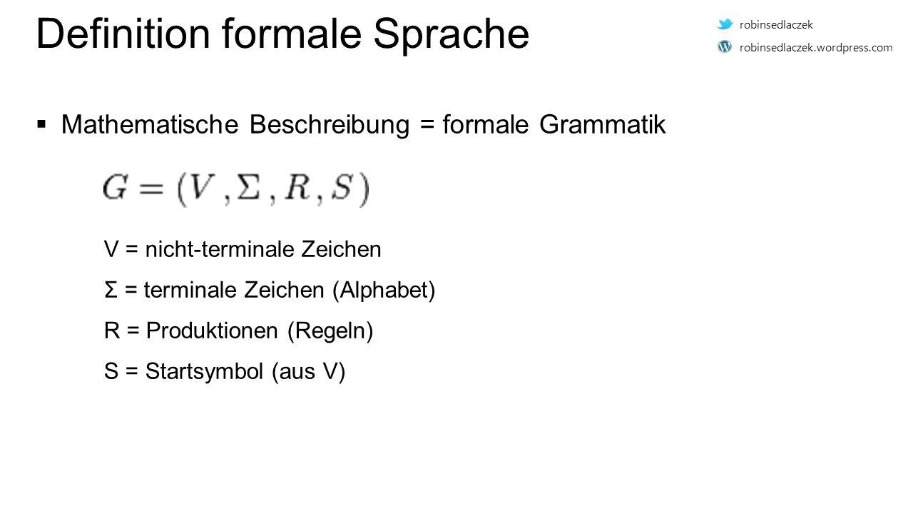 Definition formale Sprache  Mathematische Beschreibung = formale Grammatik V = nicht-terminale Zeichen Σ = terminale Zeichen (Alphabet) R = Produktionen (Regeln) S = Startsymbol (aus V) robinsedlaczek robinsedlaczek.wordpress.com