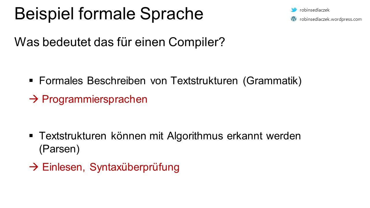  Formales Beschreiben von Textstrukturen (Grammatik)  Programmiersprachen  Textstrukturen können mit Algorithmus erkannt werden (Parsen)  Einlesen, Syntaxüberprüfung Beispiel formale Sprache Was bedeutet das für einen Compiler.