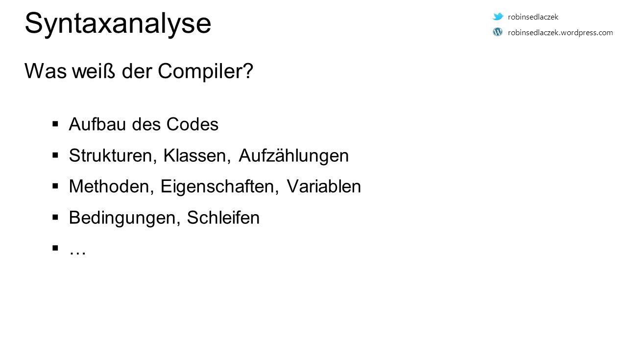  Aufbau des Codes  Strukturen, Klassen, Aufzählungen  Methoden, Eigenschaften, Variablen  Bedingungen, Schleifen  … Syntaxanalyse Was weiß der Co