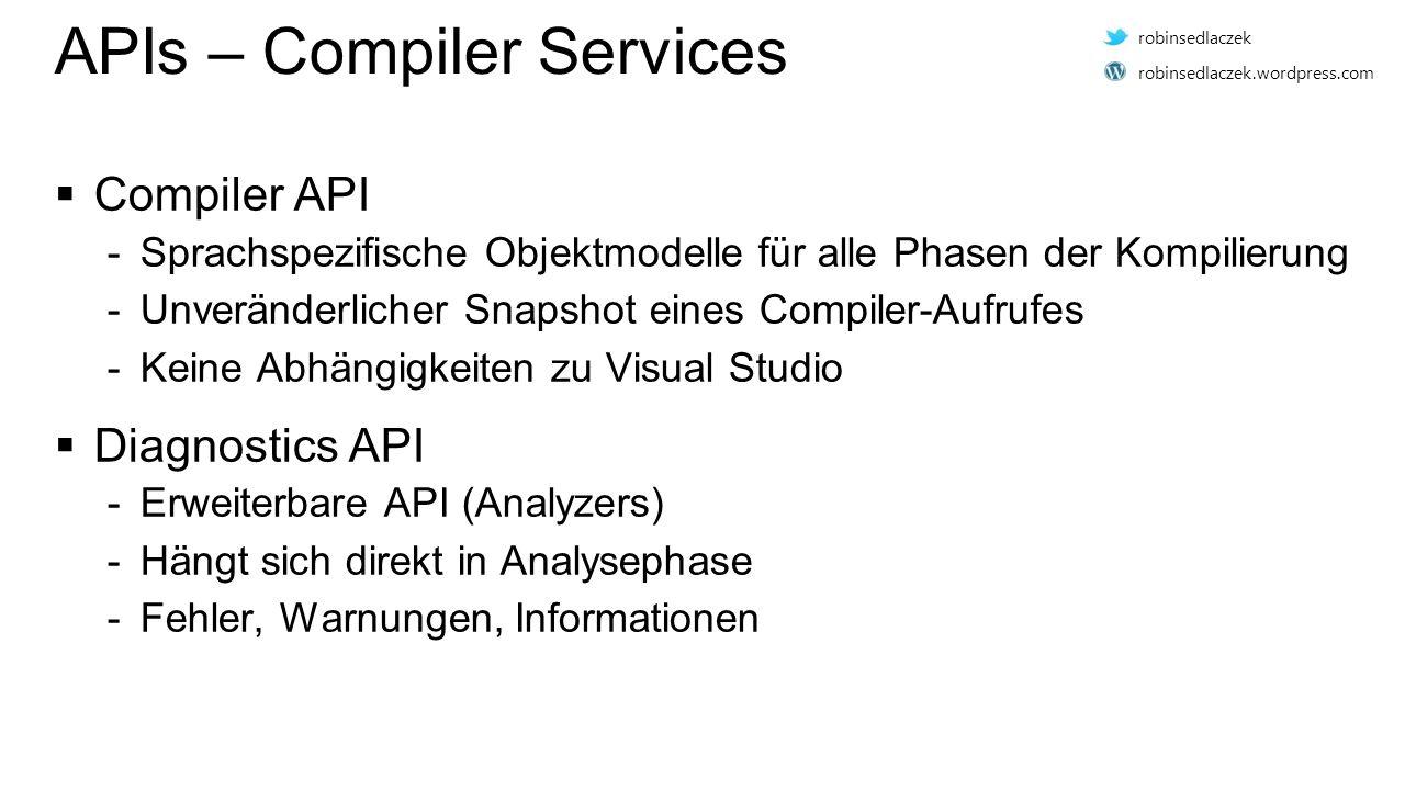 APIs – Compiler Services  Compiler API -Sprachspezifische Objektmodelle für alle Phasen der Kompilierung -Unveränderlicher Snapshot eines Compiler-Aufrufes -Keine Abhängigkeiten zu Visual Studio  Diagnostics API -Erweiterbare API (Analyzers) -Hängt sich direkt in Analysephase -Fehler, Warnungen, Informationen robinsedlaczek robinsedlaczek.wordpress.com