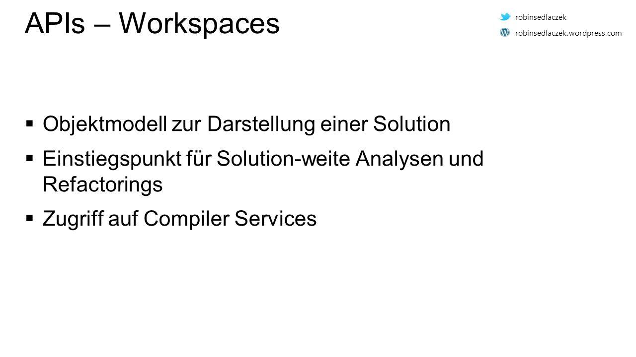 APIs – Workspaces  Objektmodell zur Darstellung einer Solution  Einstiegspunkt für Solution-weite Analysen und Refactorings  Zugriff auf Compiler Services robinsedlaczek robinsedlaczek.wordpress.com