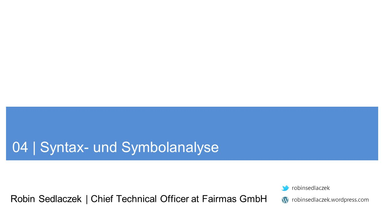 04 | Syntax- und Symbolanalyse Robin Sedlaczek | Chief Technical Officer at Fairmas GmbH robinsedlaczek robinsedlaczek.wordpress.com