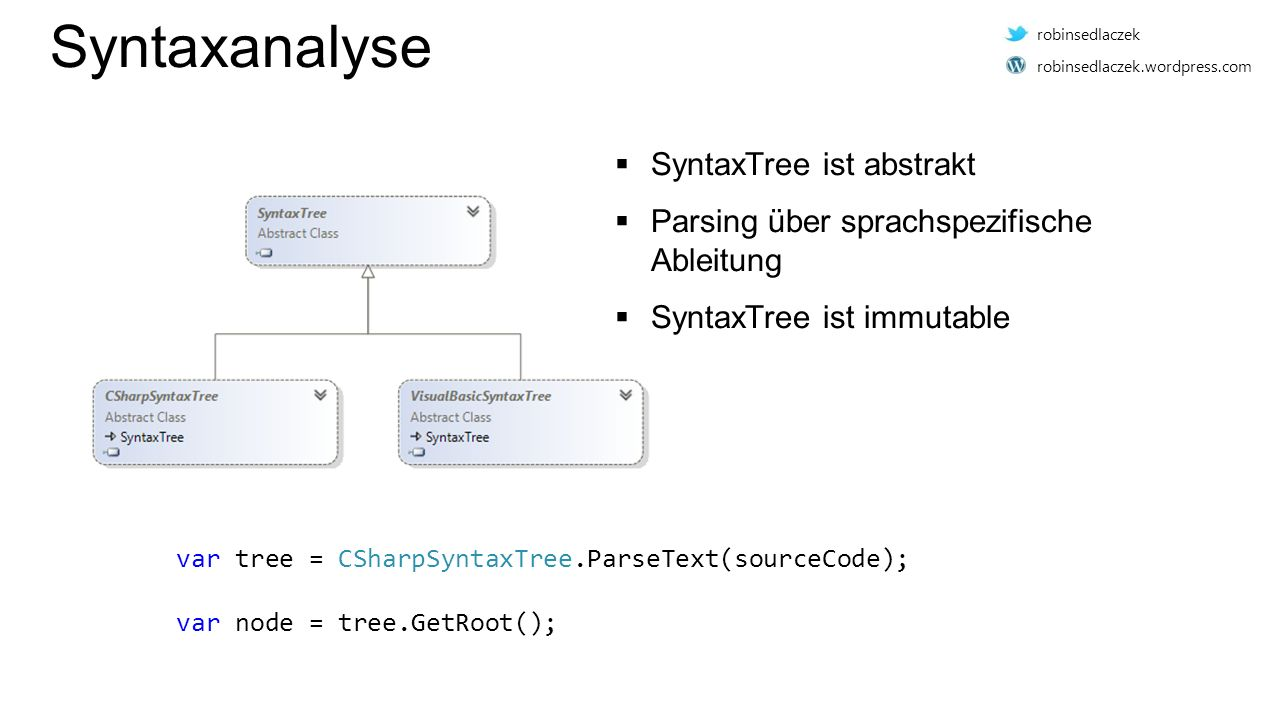 Syntaxanalyse var tree = CSharpSyntaxTree.ParseText(sourceCode); var node = tree.GetRoot();  SyntaxTree ist abstrakt  Parsing über sprachspezifische Ableitung  SyntaxTree ist immutable robinsedlaczek robinsedlaczek.wordpress.com