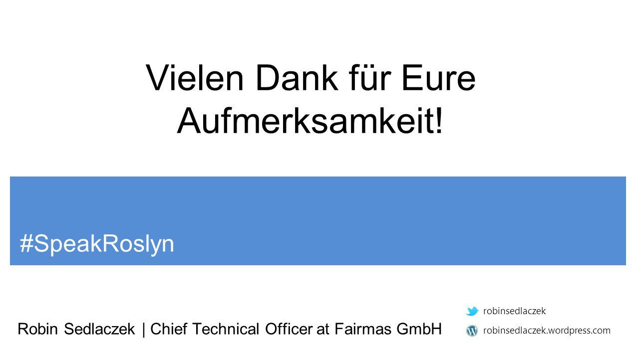 #SpeakRoslyn Robin Sedlaczek | Chief Technical Officer at Fairmas GmbH robinsedlaczek robinsedlaczek.wordpress.com Vielen Dank für Eure Aufmerksamkeit!