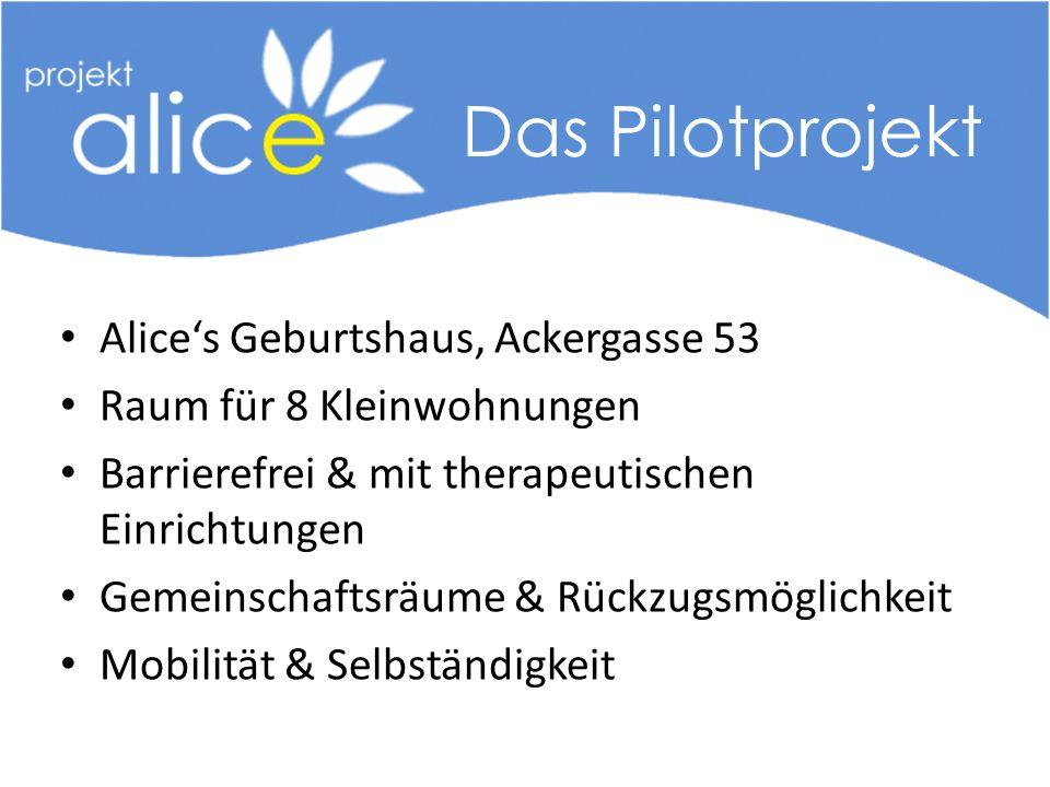 Alice's Geburtshaus, Ackergasse 53 Raum für 8 Kleinwohnungen Barrierefrei & mit therapeutischen Einrichtungen Gemeinschaftsräume & Rückzugsmöglichkeit Mobilität & Selbständigkeit Das Pilotprojekt