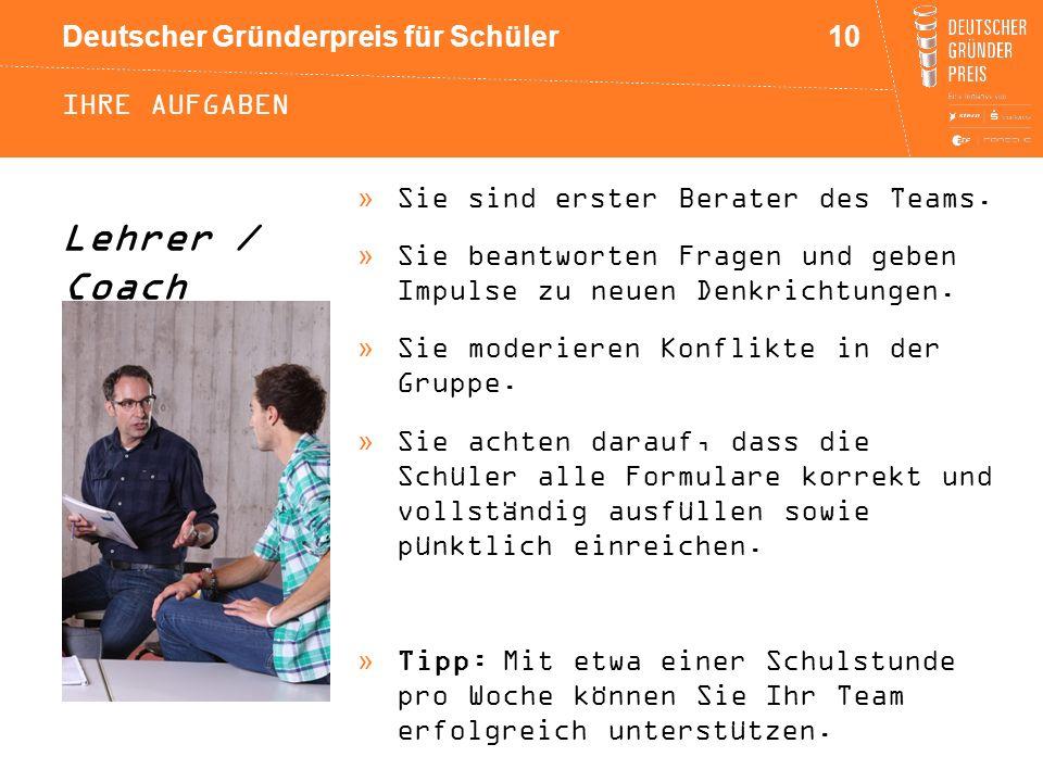 Deutscher Gründerpreis für Schüler IHRE AUFGABEN »Sie sind erster Berater des Teams. »Sie beantworten Fragen und geben Impulse zu neuen Denkrichtungen