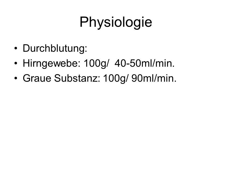 Physiologie Durchblutung: Hirngewebe: 100g/ 40-50ml/min. Graue Substanz: 100g/ 90ml/min.