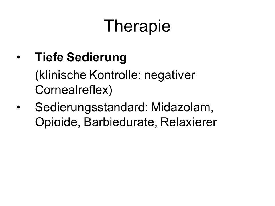 Therapie Tiefe Sedierung (klinische Kontrolle: negativer Cornealreflex) Sedierungsstandard: Midazolam, Opioide, Barbiedurate, Relaxierer