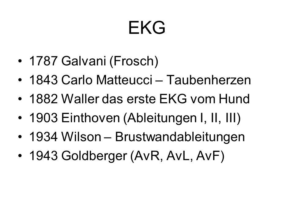 EKG 1787 Galvani (Frosch) 1843 Carlo Matteucci – Taubenherzen 1882 Waller das erste EKG vom Hund 1903 Einthoven (Ableitungen I, II, III) 1934 Wilson –