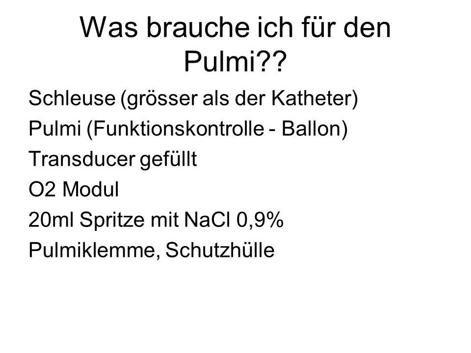 Was brauche ich für den Pulmi?? Schleuse (grösser als der Katheter) Pulmi (Funktionskontrolle - Ballon) Transducer gefüllt O2 Modul 20ml Spritze mit N