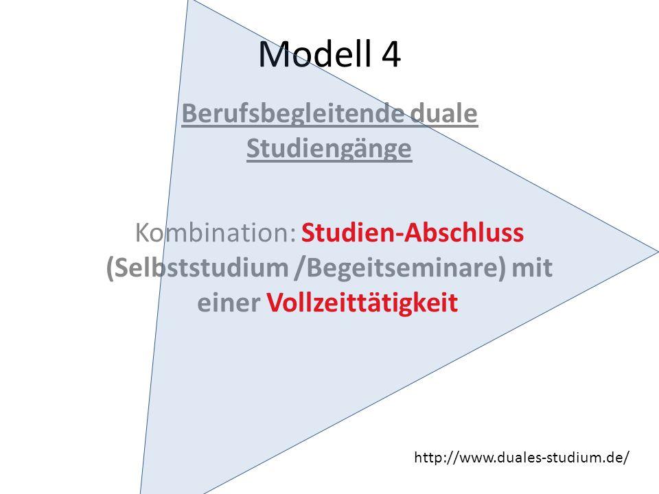 Modell 4 Berufsbegleitende duale Studiengänge Kombination: Studien-Abschluss (Selbststudium /Begeitseminare) mit einer Vollzeittätigkeit http://www.duales-studium.de/