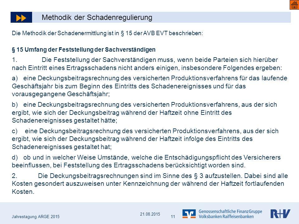 Jahrestagung ARGE 2015 11 Die Methodik der Schadenermittlung ist in § 15 der AVB EVT beschrieben: § 15 Umfang der Feststellung der Sachverständigen 1.Die Feststellung der Sachverständigen muss, wenn beide Parteien sich hierüber nach Eintritt eines Ertragsschadens nicht anders einigen, insbesondere Folgendes ergeben: a) eine Deckungsbeitragsrechnung des versicherten Produktionsverfahrens für das laufende Geschäftsjahr bis zum Beginn des Eintritts des Schadenereignisses und für das vorausgegangene Geschäftsjahr; b) eine Deckungsbeitragsrechnung des versicherten Produktionsverfahrens, aus der sich ergibt, wie sich der Deckungsbeitrag während der Haftzeit ohne Eintritt des Schadenereignisses gestaltet hätte; c) eine Deckungsbeitragsrechnung des versicherten Produktionsverfahrens, aus der sich ergibt, wie sich der Deckungsbeitrag während der Haftzeit infolge des Eintritts des Schadenereignisses gestaltet hat; d) ob und in welcher Weise Umstände, welche die Entschädigungspflicht des Versicherers beeinflussen, bei Feststellung des Ertragsschadens berücksichtigt worden sind.