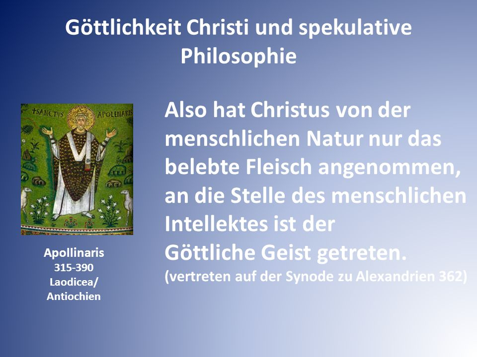 Apollinaris 315-390 Laodicea/ Antiochien Also hat Christus von der menschlichen Natur nur das belebte Fleisch angenommen, an die Stelle des menschlichen Intellektes ist der Göttliche Geist getreten.