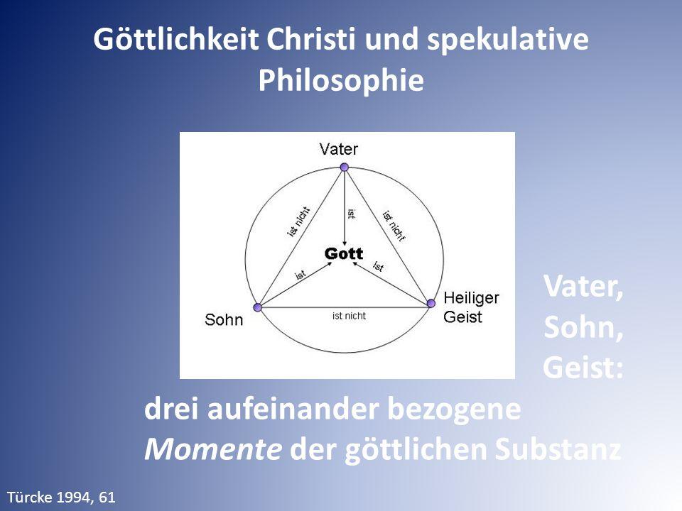 Vater, Sohn, Geist: drei aufeinander bezogene Momente der göttlichen Substanz Türcke 1994, 61 Göttlichkeit Christi und spekulative Philosophie