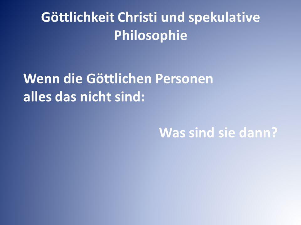 Wenn die Göttlichen Personen alles das nicht sind: Was sind sie dann? Göttlichkeit Christi und spekulative Philosophie