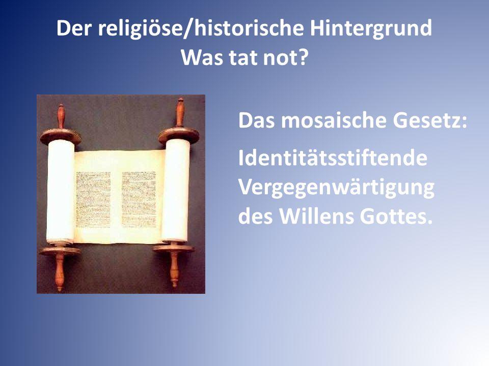 Der religiöse/historische Hintergrund Was tat not? Das mosaische Gesetz: Identitätsstiftende Vergegenwärtigung des Willens Gottes.
