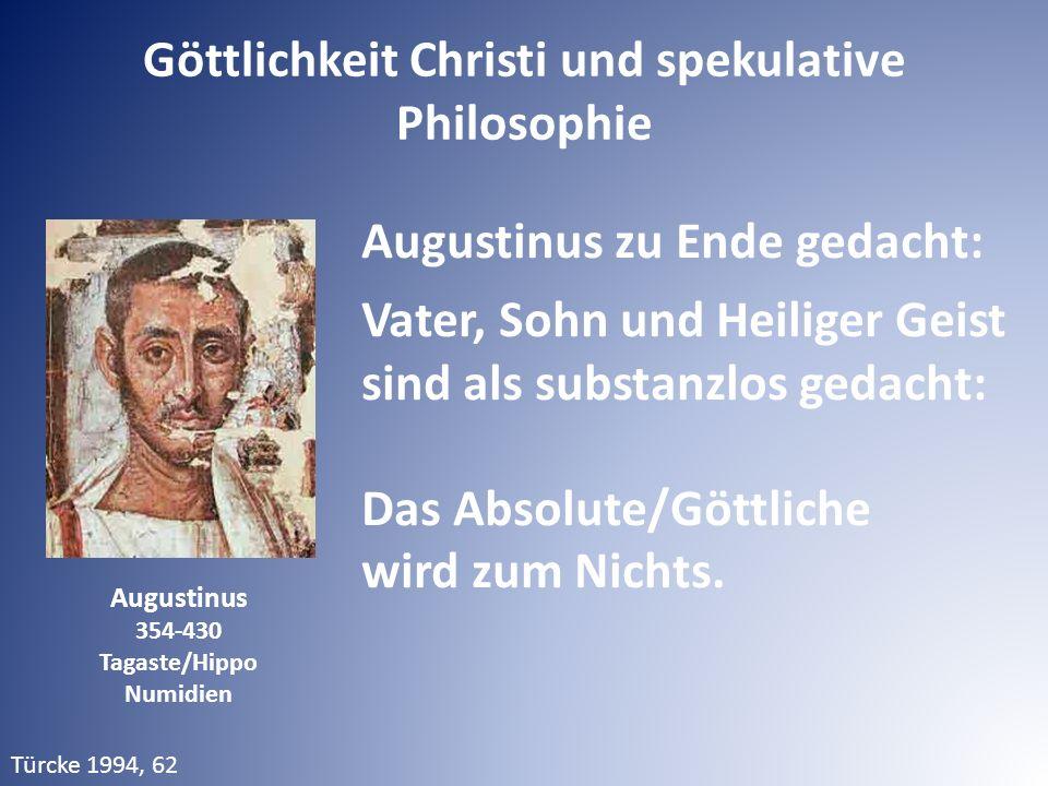Augustinus 354-430 Tagaste/Hippo Numidien Augustinus zu Ende gedacht: Vater, Sohn und Heiliger Geist sind als substanzlos gedacht: Das Absolute/Göttliche wird zum Nichts.