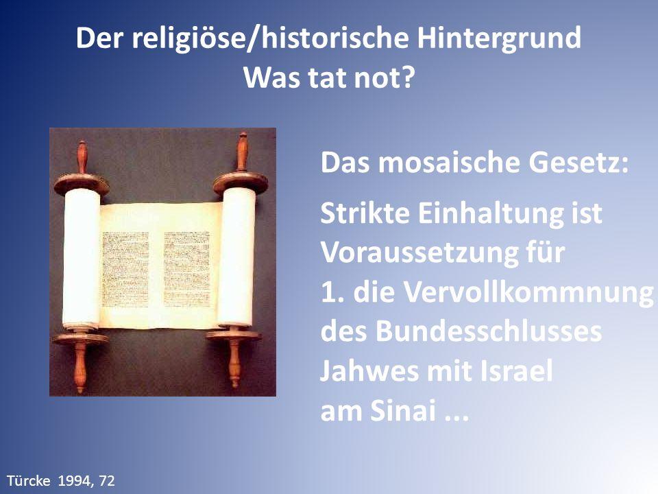 Der religiöse/historische Hintergrund Was tat not? Das mosaische Gesetz: Strikte Einhaltung ist Voraussetzung für 1. die Vervollkommnung des Bundessch