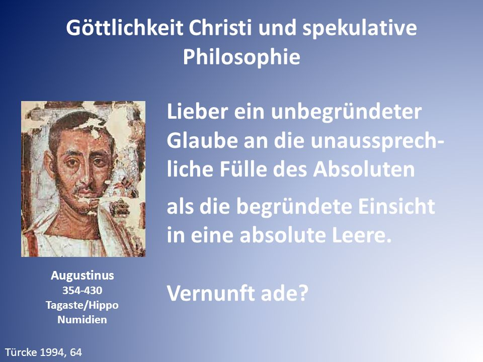 Augustinus 354-430 Tagaste/Hippo Numidien Türcke 1994, 64 Lieber ein unbegründeter Glaube an die unaussprech- liche Fülle des Absoluten als die begründete Einsicht in eine absolute Leere.