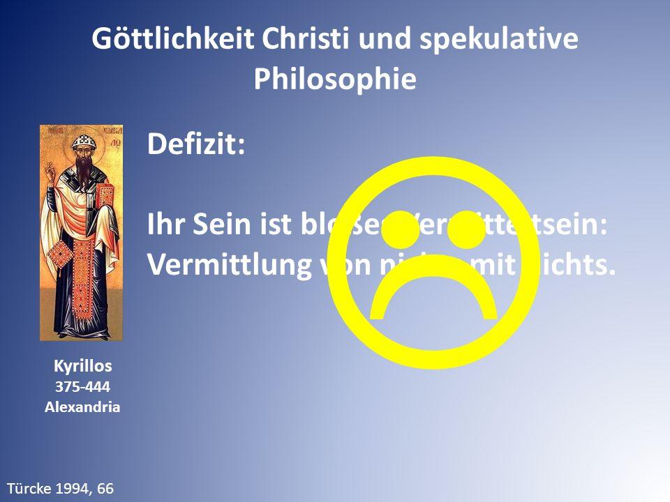 Defizit: Ihr Sein ist bloßes Vermitteltsein: Vermittlung von nichts mit nichts. Türcke 1994, 66 Kyrillos 375-444 Alexandria  Göttlichkeit Christi und