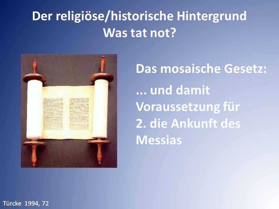 Der religiöse/historische Hintergrund Was tat not? Das mosaische Gesetz:... und damit Voraussetzung für 2. die Ankunft des Messias Türcke 1994, 72