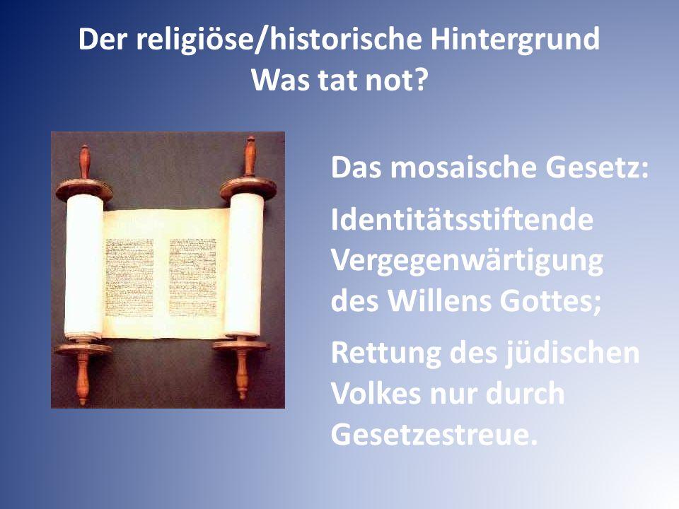 Der religiöse/historische Hintergrund Was tat not? Das mosaische Gesetz: Identitätsstiftende Vergegenwärtigung des Willens Gottes; Rettung des jüdisch