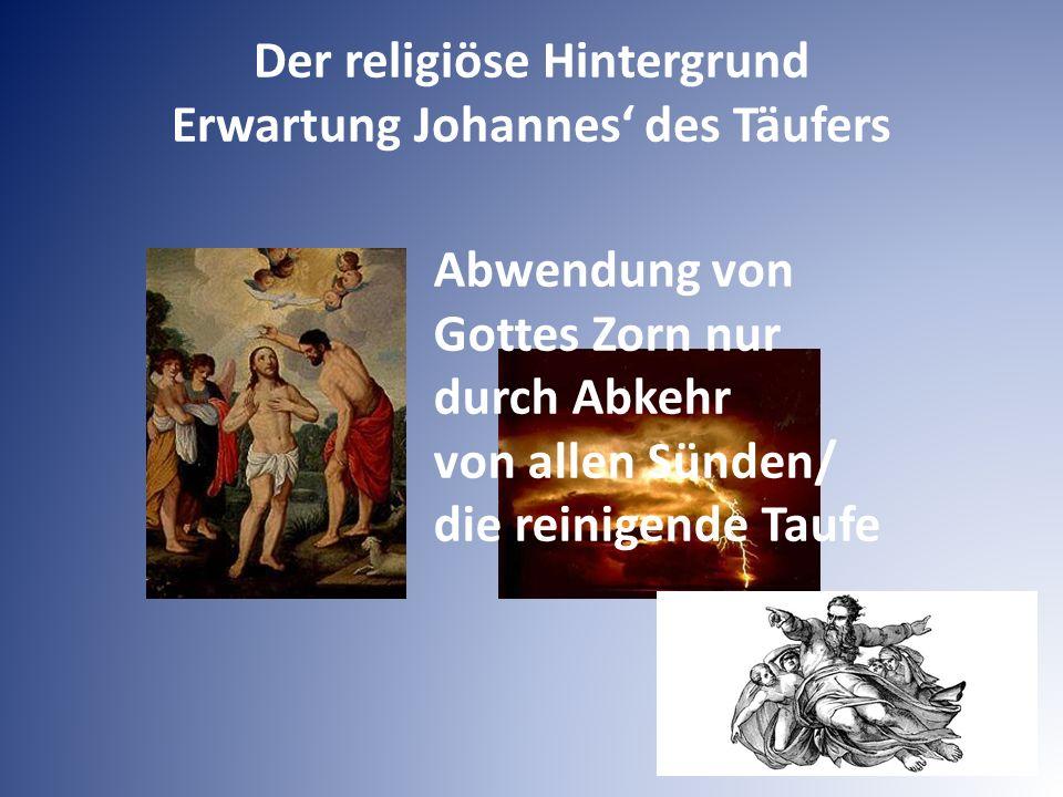 Der religiöse Hintergrund Erwartung Johannes' des Täufers Abwendung von Gottes Zorn nur durch Abkehr von allen Sünden/ die reinigende Taufe