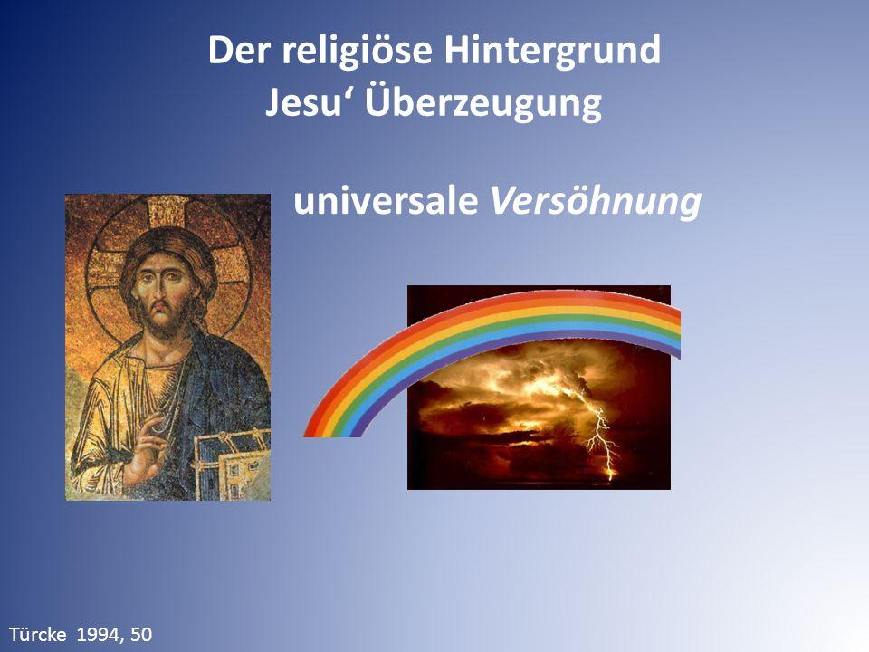 Der religiöse Hintergrund Jesu' Überzeugung Türcke 1994, 50 universale Versöhnung