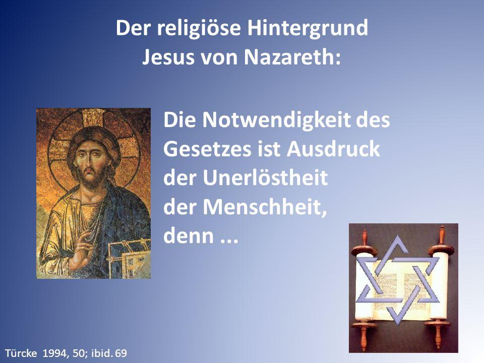 Die Notwendigkeit des Gesetzes ist Ausdruck der Unerlöstheit der Menschheit, denn... Der religiöse Hintergrund Jesus von Nazareth: Türcke 1994, 50; ib