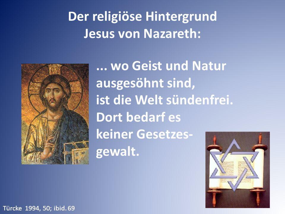 ... wo Geist und Natur ausgesöhnt sind, ist die Welt sündenfrei. Dort bedarf es keiner Gesetzes- gewalt. Der religiöse Hintergrund Jesus von Nazareth: