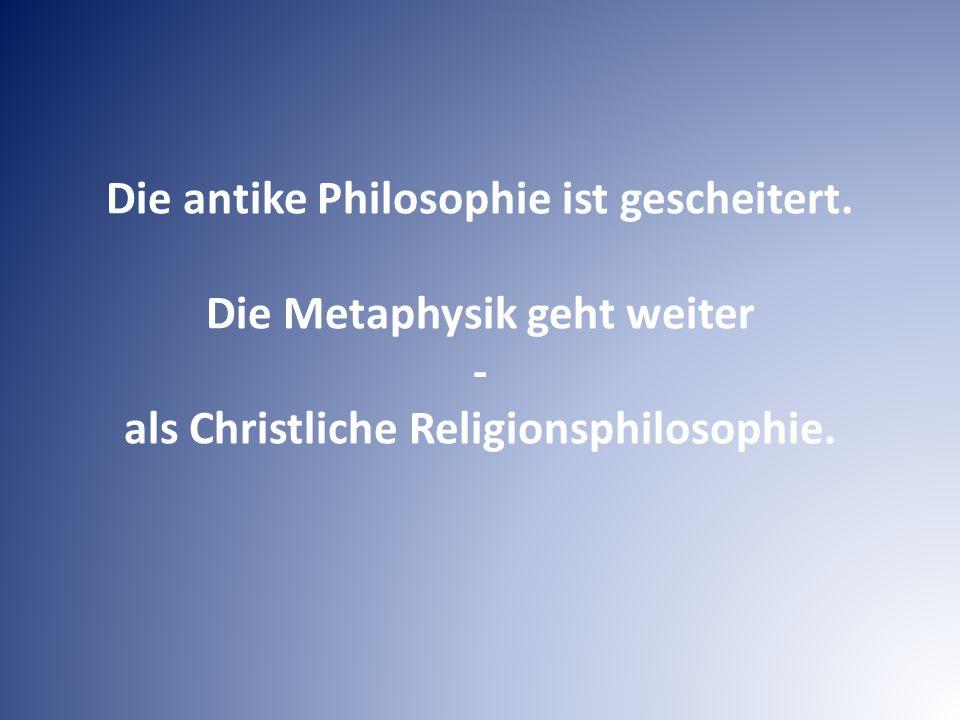 Die antike Philosophie ist gescheitert. Die Metaphysik geht weiter - als Christliche Religionsphilosophie.