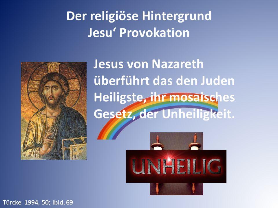 Der religiöse Hintergrund Jesu' Provokation Türcke 1994, 50; ibid. 69 Jesus von Nazareth überführt das den Juden Heiligste, ihr mosaisches Gesetz, der