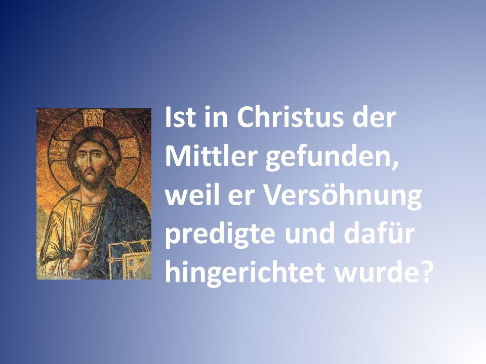 Ist in Christus der Mittler gefunden, weil er Versöhnung predigte und dafür hingerichtet wurde?