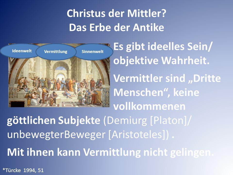 """Christus der Mittler? Das Erbe der Antike Es gibt ideelles Sein/ objektive Wahrheit. Vermittler sind """"Dritte Menschen"""", keine vollkommenen göttlichen"""