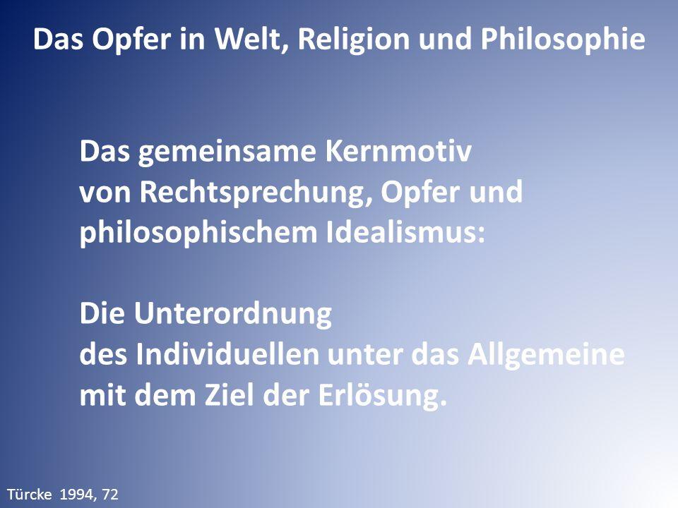 Das Opfer in Welt, Religion und Philosophie Türcke 1994, 72 Das gemeinsame Kernmotiv von Rechtsprechung, Opfer und philosophischem Idealismus: Die Unt