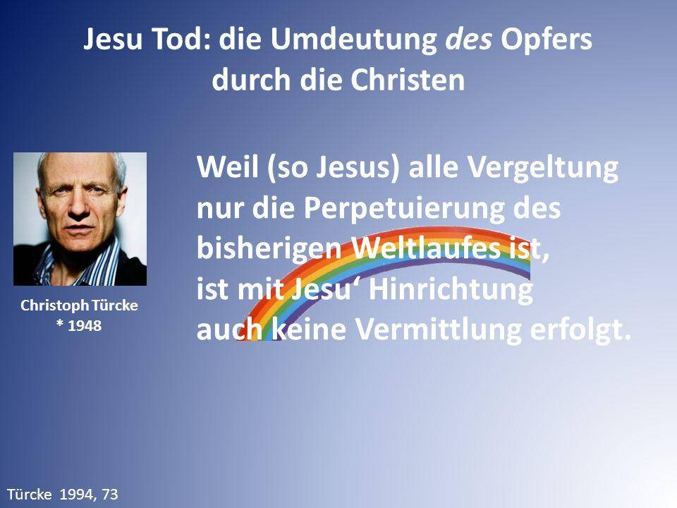 Jesu Tod: die Umdeutung des Opfers durch die Christen Türcke 1994, 73 Christoph Türcke * 1948 Weil (so Jesus) alle Vergeltung nur die Perpetuierung de