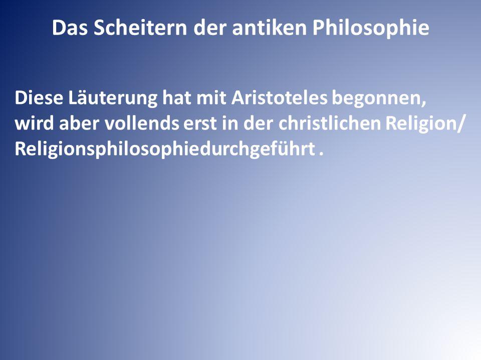 Diese Läuterung hat mit Aristoteles begonnen, wird aber vollends erst in der christlichen Religion/ Religionsphilosophiedurchgeführt. Das Scheitern de