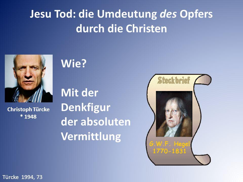 Jesu Tod: die Umdeutung des Opfers durch die Christen Türcke 1994, 73 Wie? Mit der Denkfigur der absoluten Vermittlung Christoph Türcke * 1948 G.W.F.