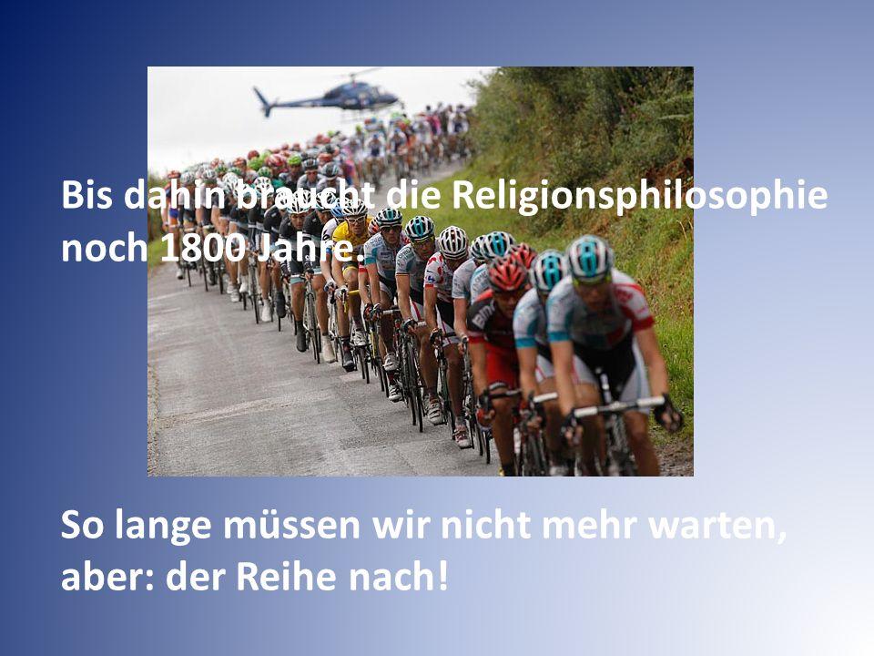 Bis dahin braucht die Religionsphilosophie noch 1800 Jahre. So lange müssen wir nicht mehr warten, aber: der Reihe nach!