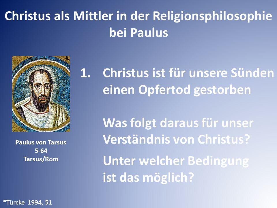 Christus als Mittler in der Religionsphilosophie bei Paulus Paulus von Tarsus 5-64 Tarsus/Rom 1.Christus ist für unsere Sünden einen Opfertod gestorben Was folgt daraus für unser Verständnis von Christus.