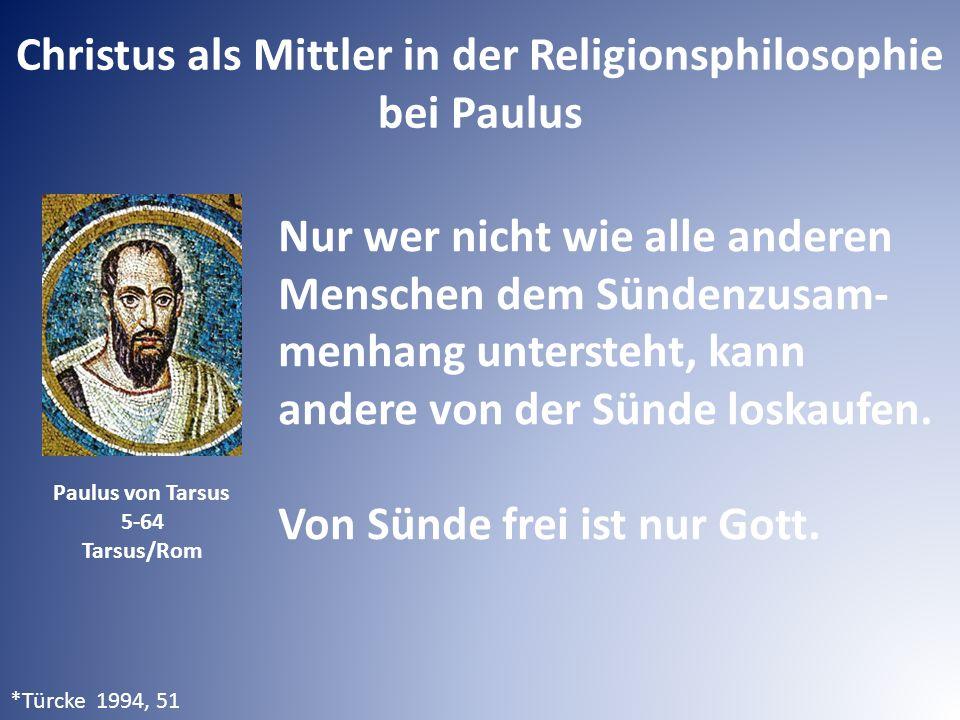 Christus als Mittler in der Religionsphilosophie bei Paulus Paulus von Tarsus 5-64 Tarsus/Rom Nur wer nicht wie alle anderen Menschen dem Sündenzusam- menhang untersteht, kann andere von der Sünde loskaufen.