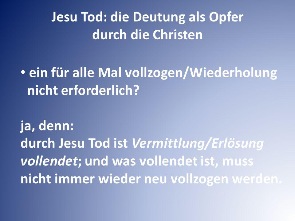 Jesu Tod: die Deutung als Opfer durch die Christen ein für alle Mal vollzogen/Wiederholung nicht erforderlich? ja, denn: durch Jesu Tod ist Vermittlun