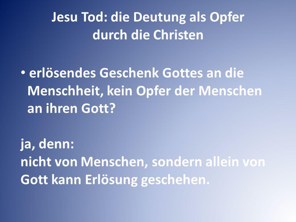 Jesu Tod: die Deutung als Opfer durch die Christen erlösendes Geschenk Gottes an die Menschheit, kein Opfer der Menschen an ihren Gott.