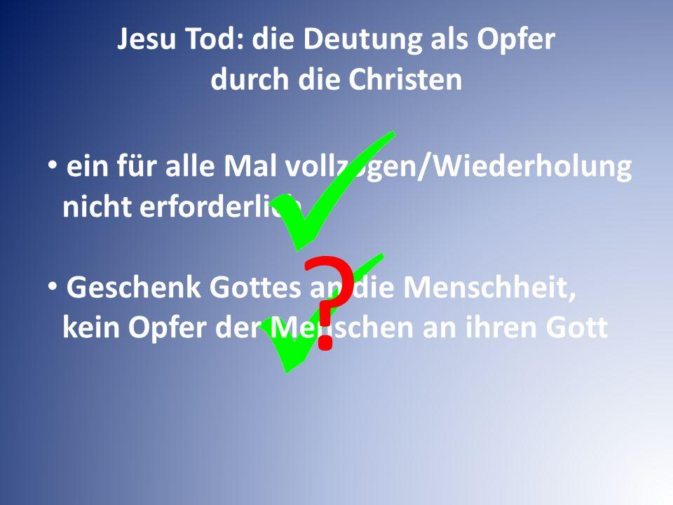 Jesu Tod: die Deutung als Opfer durch die Christen ein für alle Mal vollzogen/Wiederholung nicht erforderlich Geschenk Gottes an die Menschheit, kein Opfer der Menschen an ihren Gott
