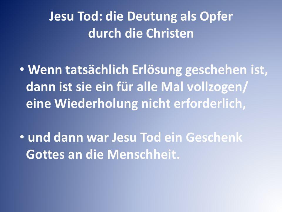 Jesu Tod: die Deutung als Opfer durch die Christen Wenn tatsächlich Erlösung geschehen ist, dann ist sie ein für alle Mal vollzogen/ eine Wiederholung nicht erforderlich, und dann war Jesu Tod ein Geschenk Gottes an die Menschheit.
