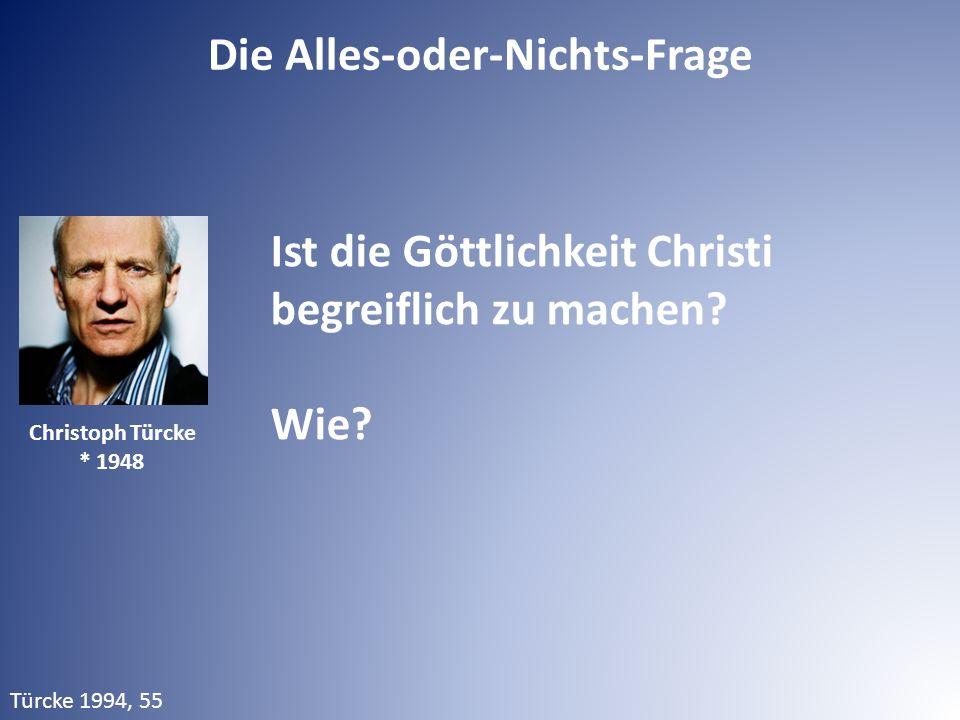 Die Alles-oder-Nichts-Frage Ist die Göttlichkeit Christi begreiflich zu machen? Wie? Türcke 1994, 55 Christoph Türcke * 1948