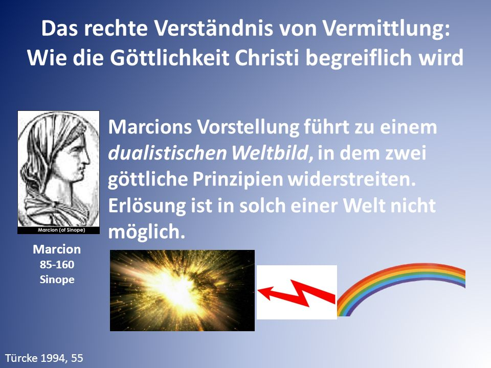 Das rechte Verständnis von Vermittlung: Wie die Göttlichkeit Christi begreiflich wird Marcions Vorstellung führt zu einem dualistischen Weltbild, in dem zwei göttliche Prinzipien widerstreiten.