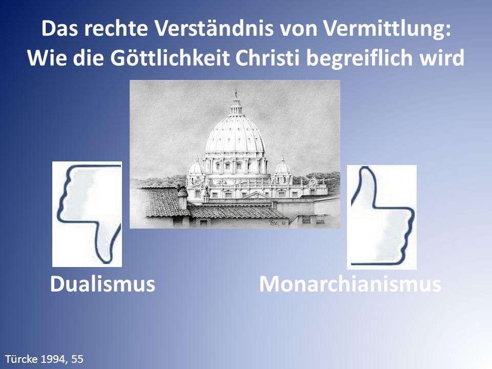 Das rechte Verständnis von Vermittlung: Wie die Göttlichkeit Christi begreiflich wird Türcke 1994, 55 DualismusMonarchianismus