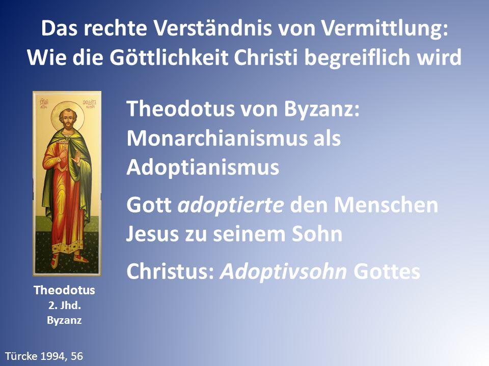 Das rechte Verständnis von Vermittlung: Wie die Göttlichkeit Christi begreiflich wird Theodotus von Byzanz: Monarchianismus als Adoptianismus Gott ado